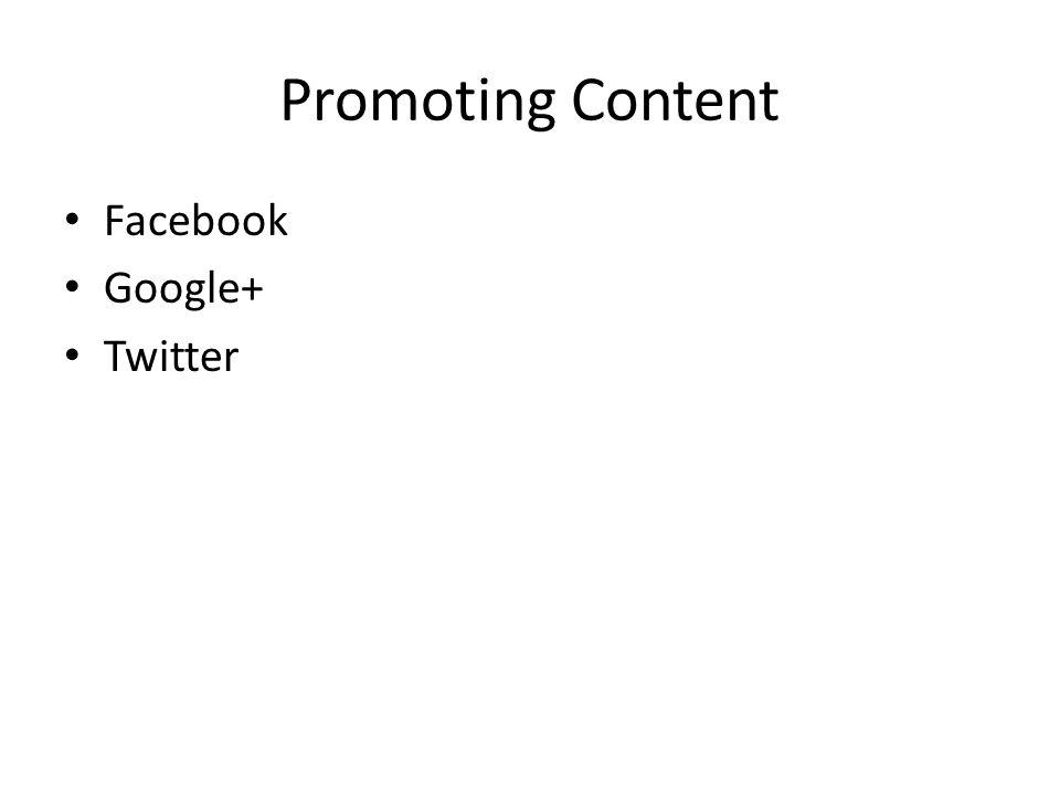 Promoting Content Facebook Google+ Twitter