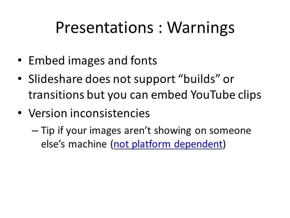 Presentations : Warnings Embed images and fonts Slideshare does not support builds or transitions but you can embed YouTube clips Version inconsistencies – Tip if your images aren't showing on someone else's machine (not platform dependent)not platform dependent