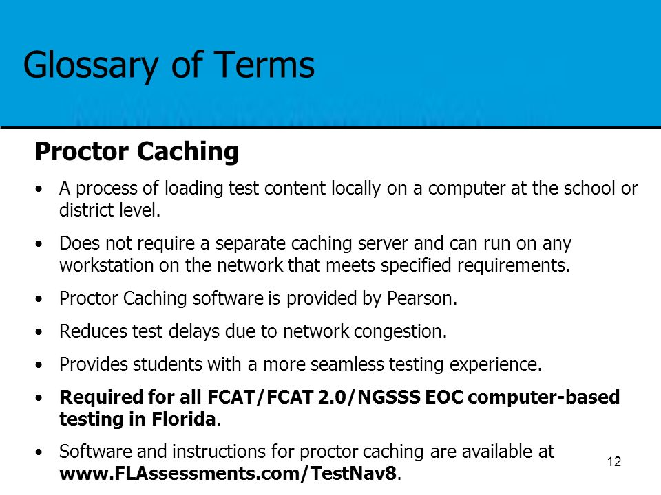 Glossary of Terms Proctor Caching A process of loading test content locally on a computer at the school or district level. Does not require a separate