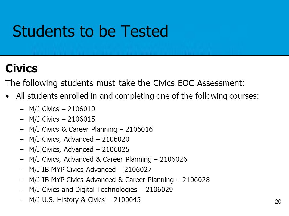 Students to be Tested Civics The following students must take the Civics EOC Assessment: All students enrolled in and completing one of the following