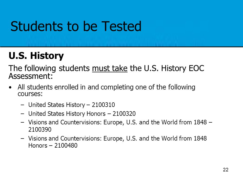Students to be Tested U.S. History The following students must take the U.S. History EOC Assessment: All students enrolled in and completing one of th
