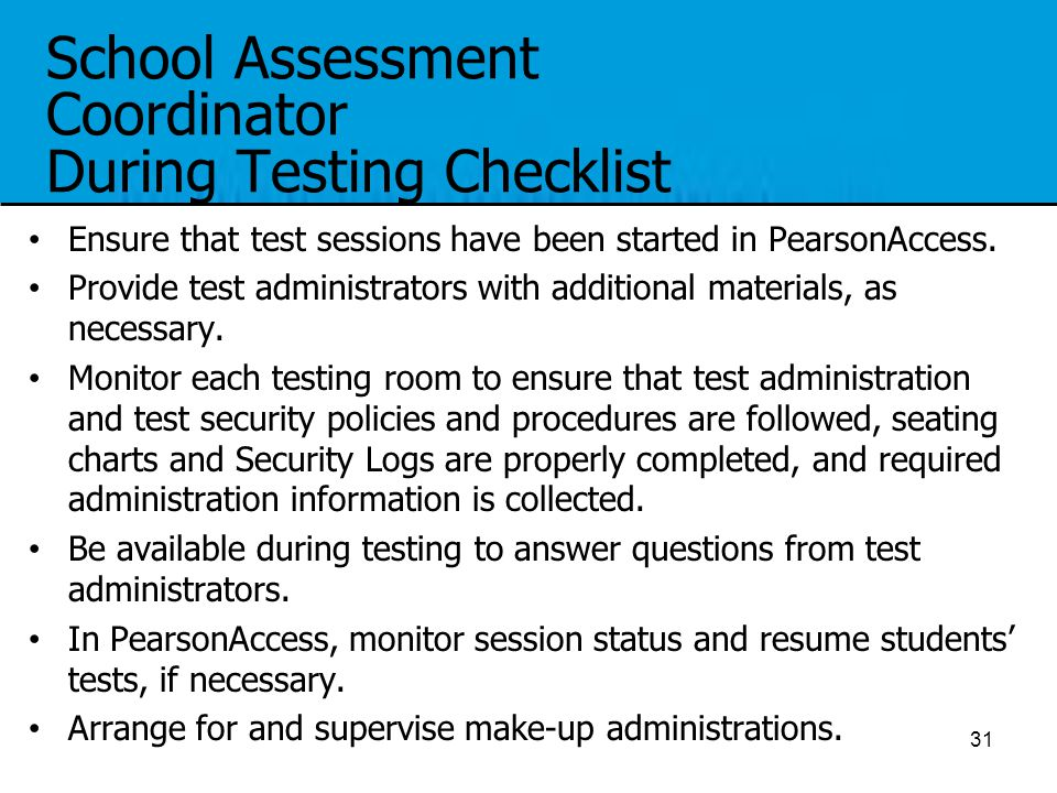 School Assessment Coordinator During Testing Checklist Ensure that test sessions have been started in PearsonAccess. Provide test administrators with