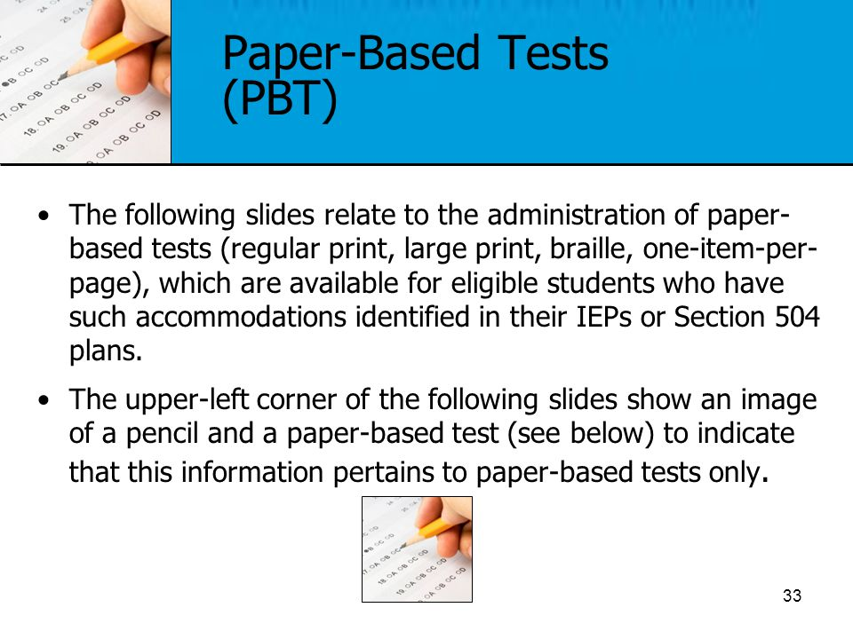 The following slides relate to the administration of paper- based tests (regular print, large print, braille, one-item-per- page), which are available