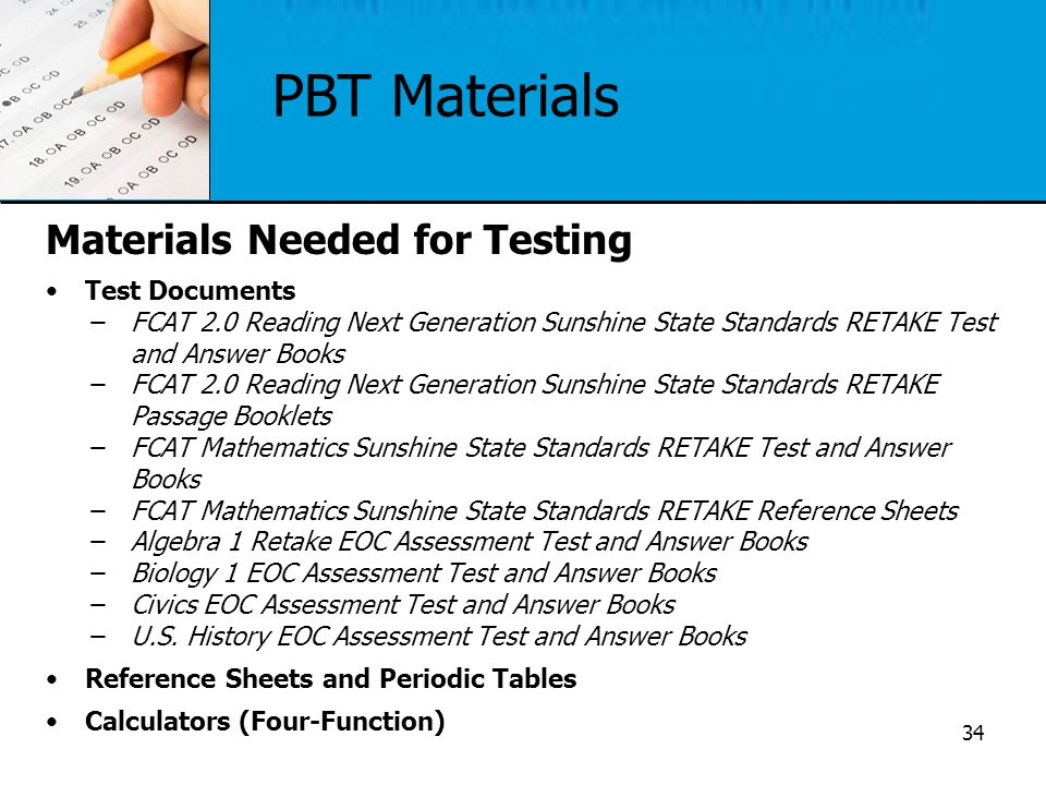 PBT Materials Materials Needed for Testing Test Documents ̶FCAT 2.0 Reading Next Generation Sunshine State Standards RETAKE Test and Answer Books ̶FCA