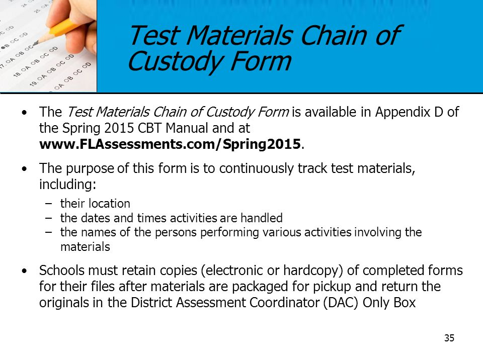 Test Materials Chain of Custody Form The Test Materials Chain of Custody Form is available in Appendix D of the Spring 2015 CBT Manual and at www.FLAs