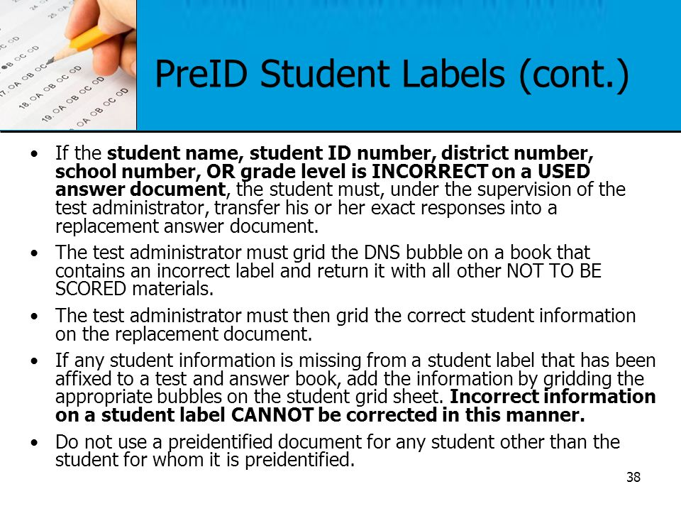 PreID Student Labels (cont.) If the student name, student ID number, district number, school number, OR grade level is INCORRECT on a USED answer docu