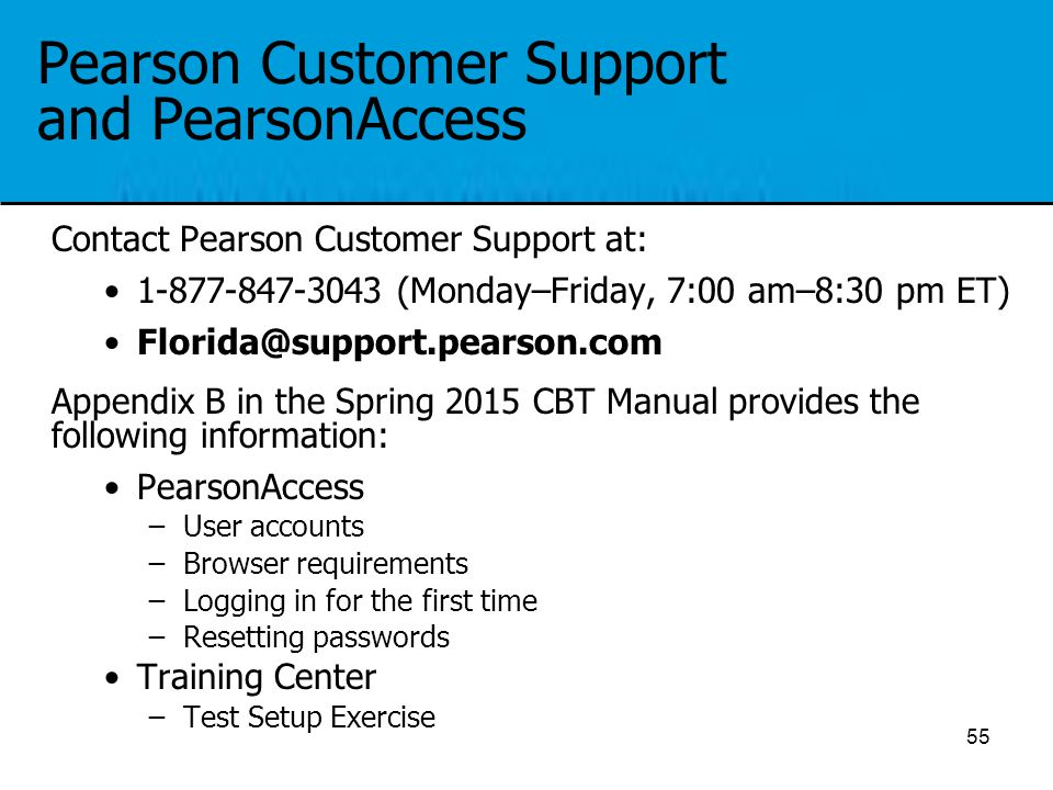 Pearson Customer Support and PearsonAccess Contact Pearson Customer Support at: 1-877-847-3043 (Monday–Friday, 7:00 am–8:30 pm ET) Florida@support.pea