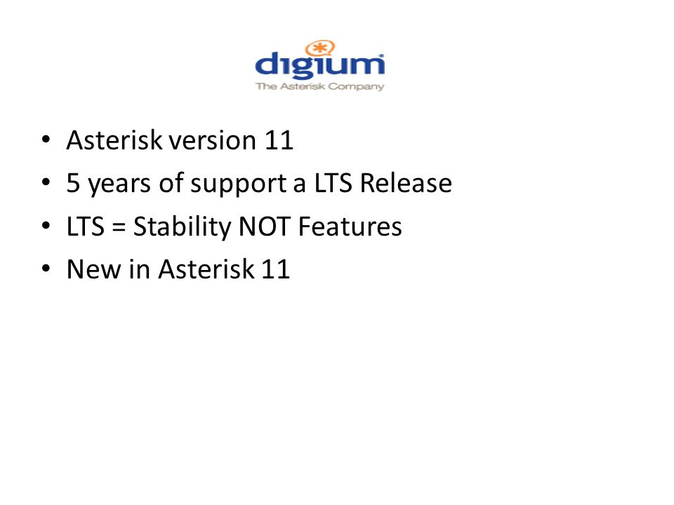 Asterisk version 11 5 years of support a LTS Release LTS = Stability NOT Features New in Asterisk 11