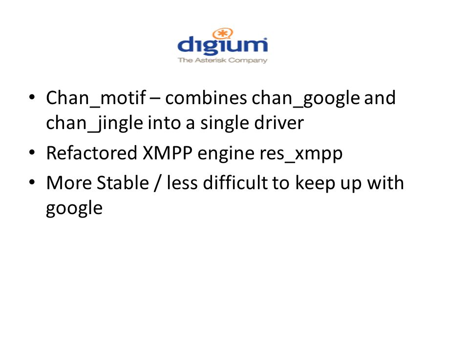 Chan_motif – combines chan_google and chan_jingle into a single driver Refactored XMPP engine res_xmpp More Stable / less difficult to keep up with google