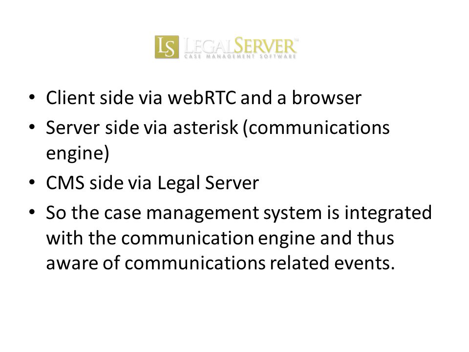 Client side via webRTC and a browser Server side via asterisk (communications engine) CMS side via Legal Server So the case management system is integrated with the communication engine and thus aware of communications related events.