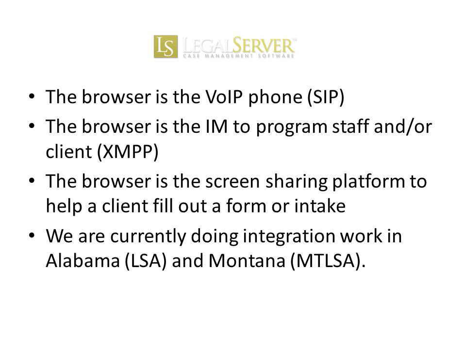 The browser is the VoIP phone (SIP) The browser is the IM to program staff and/or client (XMPP) The browser is the screen sharing platform to help a client fill out a form or intake We are currently doing integration work in Alabama (LSA) and Montana (MTLSA).