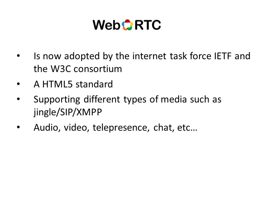 Is now adopted by the internet task force IETF and the W3C consortium A HTML5 standard Supporting different types of media such as jingle/SIP/XMPP Audio, video, telepresence, chat, etc…