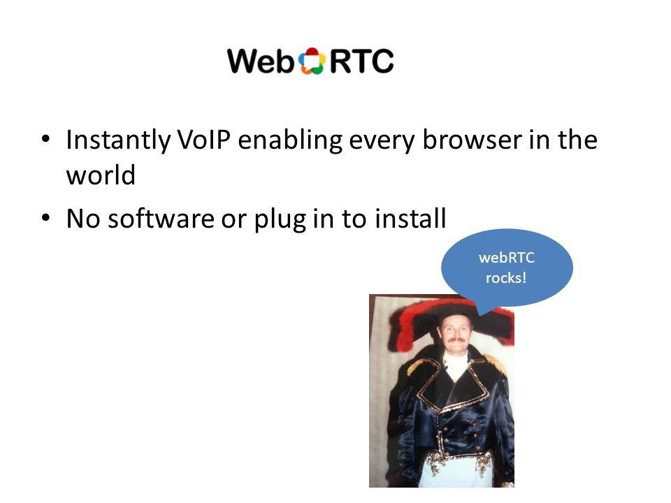 Instantly VoIP enabling every browser in the world No software or plug in to install webRTC rocks!