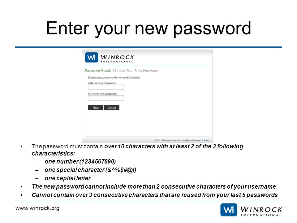 www.winrock.org Enter your new password The password must contain over 10 characters with at least 2 of the 3 following characteristics: –one number (1234567890) –one special character (&^%$#@!) –one capital letter The new password cannot include more than 2 consecutive characters of your username Cannot contain over 3 consecutive characters that are reused from your last 5 passwords