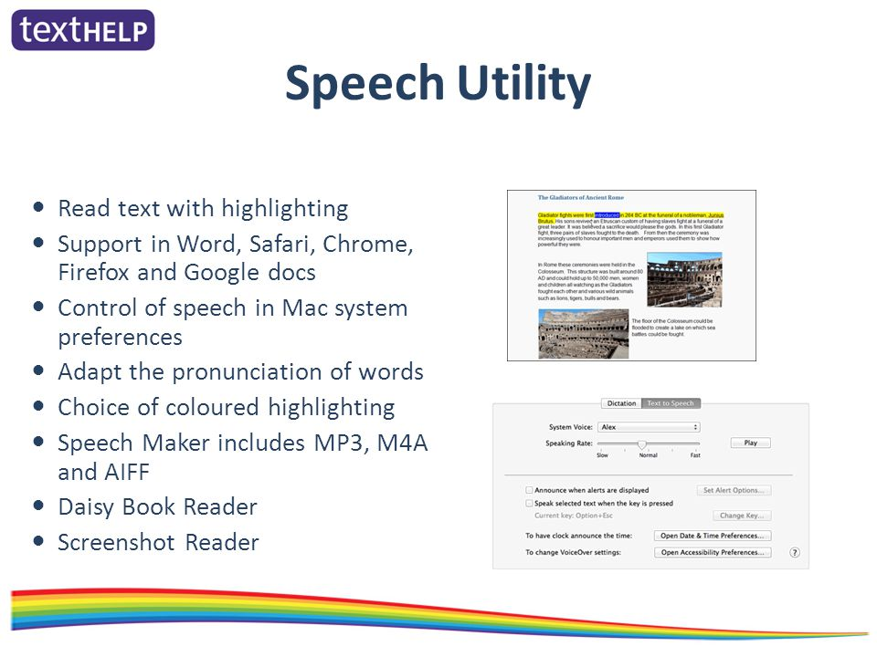 Speech Utility Read text with highlighting Support in Word, Safari, Chrome, Firefox and Google docs Control of speech in Mac system preferences Adapt the pronunciation of words Choice of coloured highlighting Speech Maker includes MP3, M4A and AIFF Daisy Book Reader Screenshot Reader