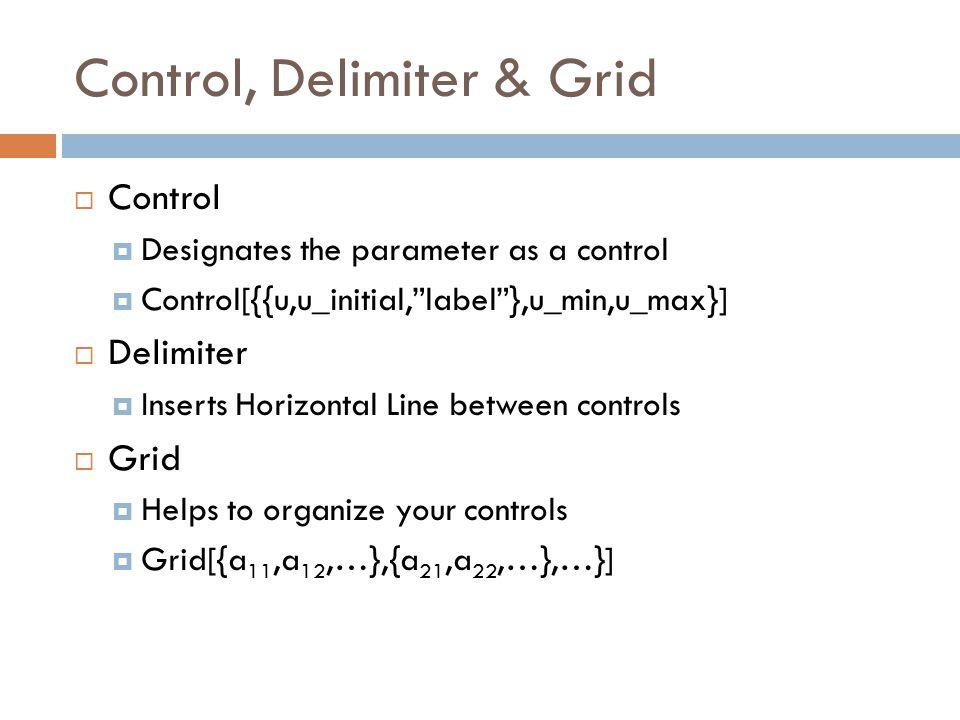 Control, Delimiter & Grid  Control  Designates the parameter as a control  Control[{{u,u_initial, label },u_min,u_max}]  Delimiter  Inserts Horizontal Line between controls  Grid  Helps to organize your controls  Grid[{a 11,a 12,…},{a 21,a 22,…},…}]