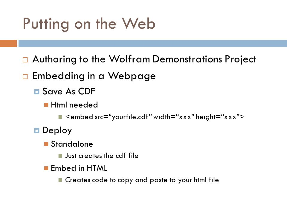 Putting on the Web  Authoring to the Wolfram Demonstrations Project  Embedding in a Webpage  Save As CDF Html needed  Deploy Standalone Just creates the cdf file Embed in HTML Creates code to copy and paste to your html file