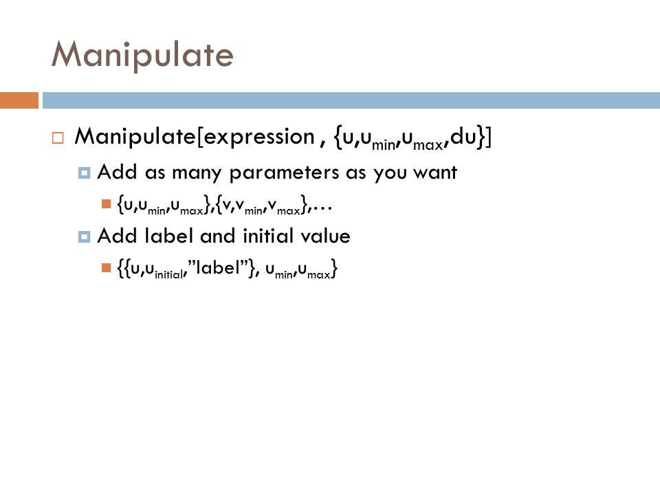 Manipulate  Manipulate[expression, {u,u min,u max,du}]  Add as many parameters as you want {u,u min,u max },{v,v min,v max },…  Add label and initial value {{u,u initial, label }, u min,u max }