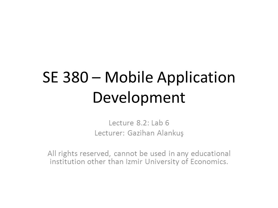 SE 380 – Mobile Application Development Lecture 8.2: Lab 6 Lecturer: Gazihan Alankuş All rights reserved, cannot be used in any educational institution other than Izmir University of Economics.