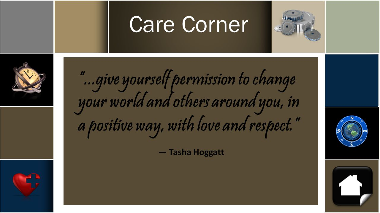 Care Corner ...give yourself permission to change your world and others around you, in a positive way, with love and respect. ― Tasha Hoggatt