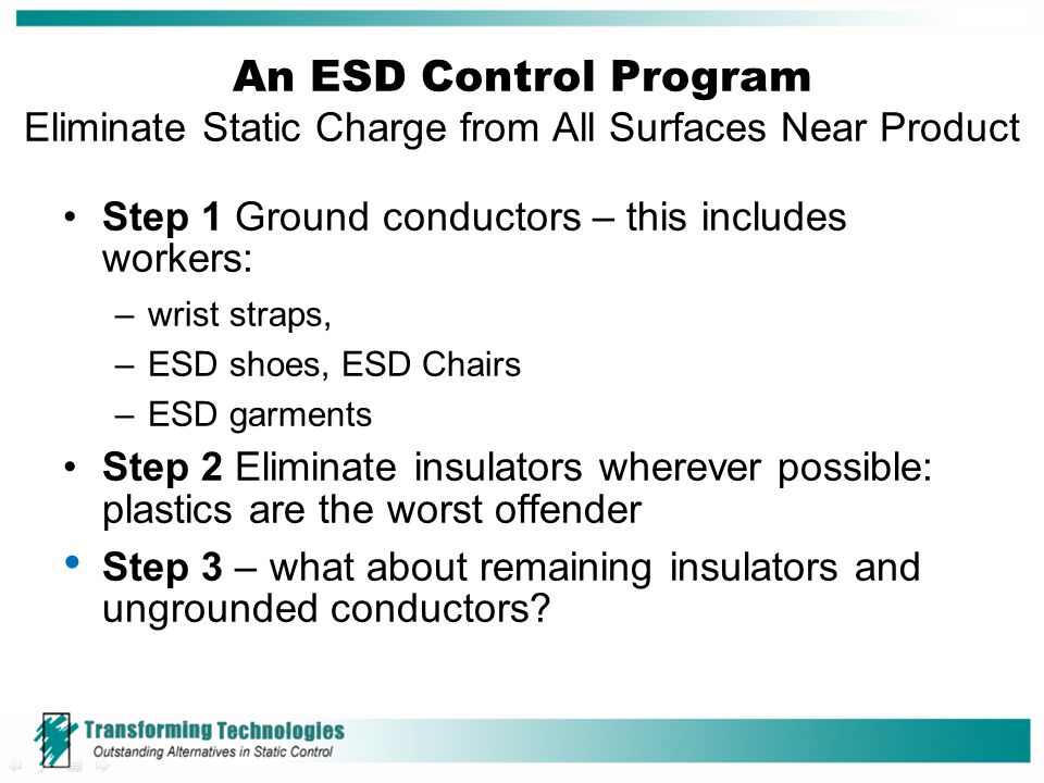 An ESD Control Program Eliminate Static Charge from All Surfaces Near Product Step 1 Ground conductors – this includes workers: –wrist straps, –ESD sh