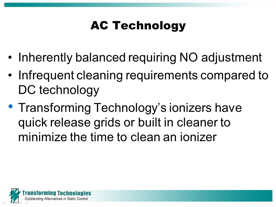 AC Technology Inherently balanced requiring NO adjustment Infrequent cleaning requirements compared to DC technology Transforming Technology's ionizer