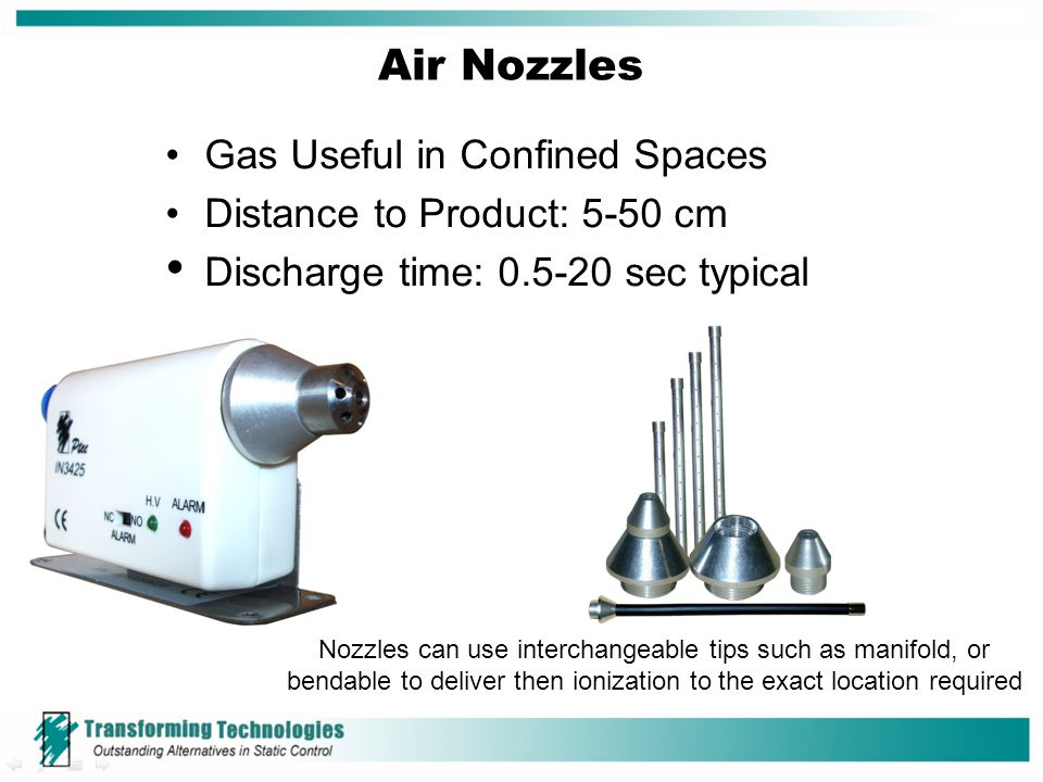Air Nozzles Gas Useful in Confined Spaces Distance to Product: 5-50 cm Discharge time: 0.5-20 sec typical Nozzles can use interchangeable tips such as