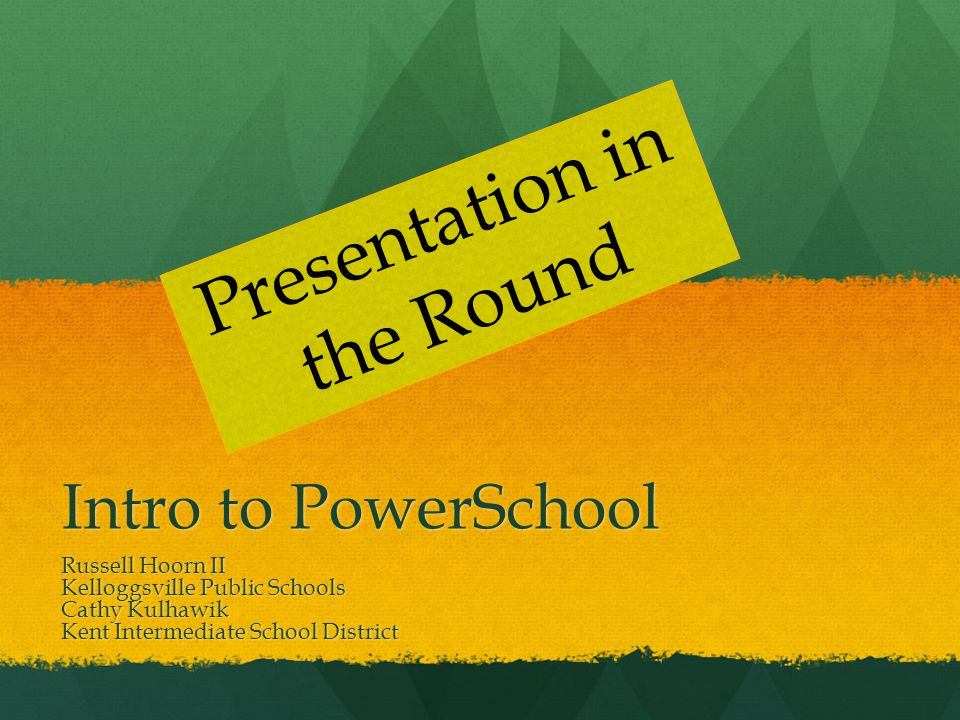 Intro to PowerSchool Russell Hoorn II Kelloggsville Public Schools Cathy Kulhawik Kent Intermediate School District Presentation in the Round