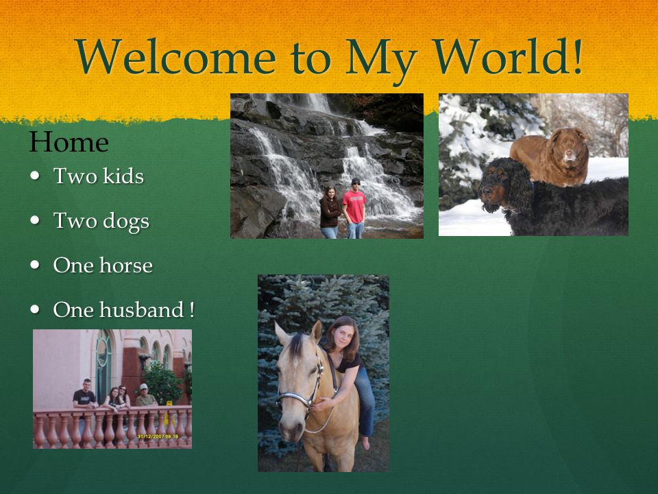 Welcome to My World.Two kids Two kids Two dogs Two dogs One horse One horse One husband .