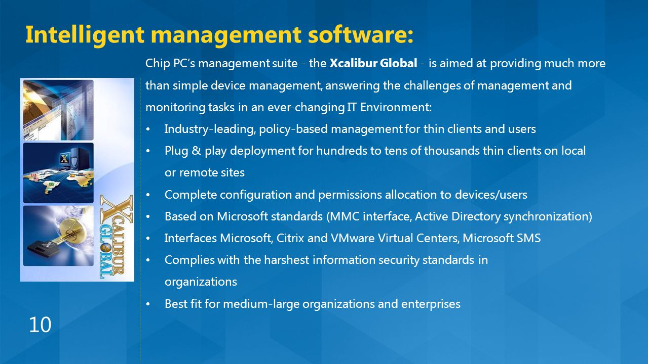 Chip PC's management suite - the Xcalibur Global - is aimed at providing much more than simple device management, answering the challenges of management and monitoring tasks in an ever-changing IT Environment: Industry-leading, policy-based management for thin clients and users Plug & play deployment for hundreds to tens of thousands thin clients on local or remote sites Complete configuration and permissions allocation to devices/users Based on Microsoft standards (MMC interface, Active Directory synchronization) Interfaces Microsoft, Citrix and VMware Virtual Centers, Microsoft SMS Complies with the harshest information security standards in organizations Best fit for medium-large organizations and enterprises Intelligent management software: