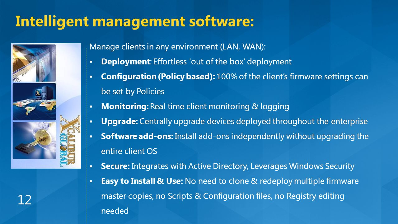 Manage clients in any environment (LAN, WAN): Deployment: Effortless out of the box deployment Configuration (Policy based): 100% of the client's firmware settings can be set by Policies Monitoring: Real time client monitoring & logging Upgrade: Centrally upgrade devices deployed throughout the enterprise Software add-ons: Install add-ons independently without upgrading the entire client OS Secure: Integrates with Active Directory, Leverages Windows Security Easy to Install & Use: No need to clone & redeploy multiple firmware master copies, no Scripts & Configuration files, no Registry editing needed