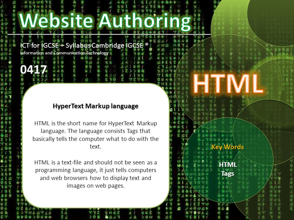 Key Words HTML Tags ICT for IGCSE – Syllabus Cambridge IGCSE ® Information and Communication Technology0417 HyperText Markup language HTML is the short name for HyperText Markup language.
