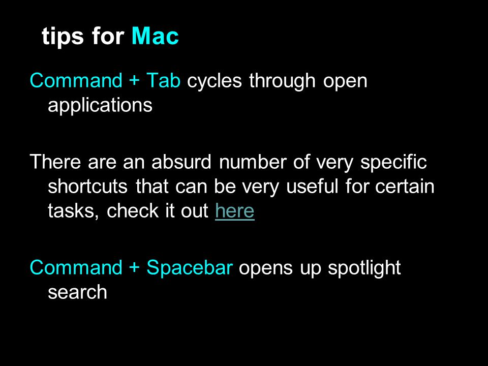 tips for Mac Command + Tab cycles through open applications There are an absurd number of very specific shortcuts that can be very useful for certain tasks, check it out herehere Command + Spacebar opens up spotlight search