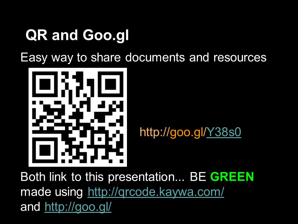 QR and Goo.gl Easy way to share documents and resources http://goo.gl/Y38s0Y38s0 Both link to this presentation...