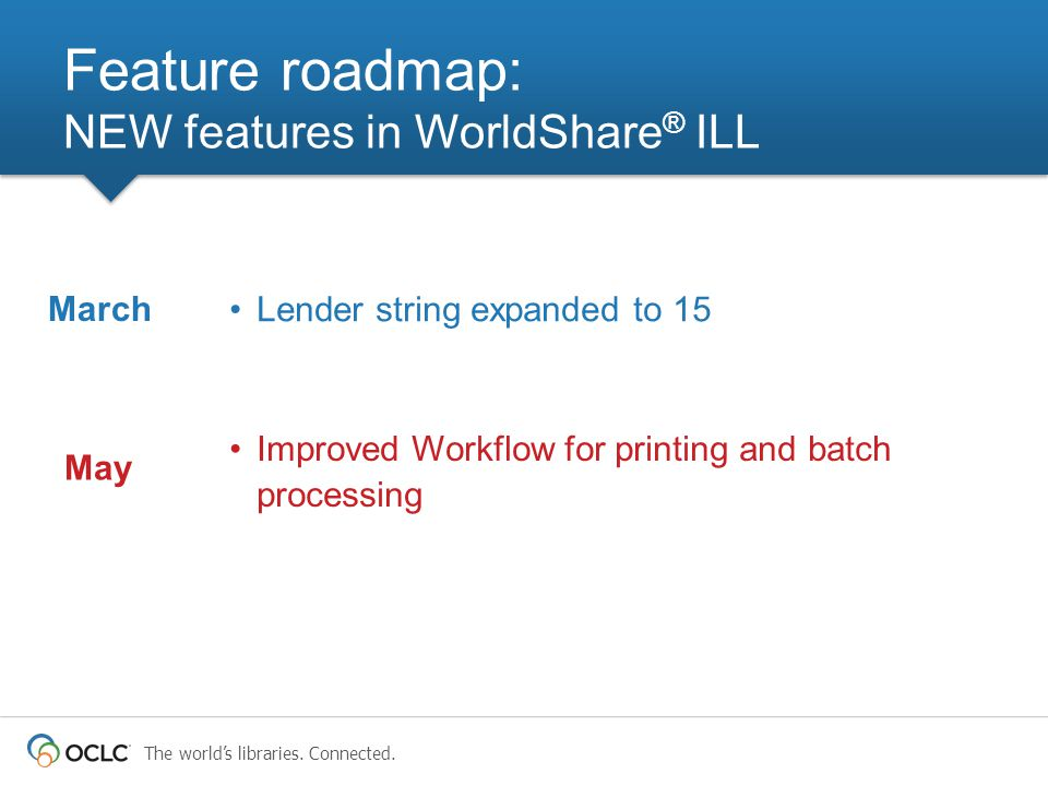 The world's libraries. Connected. Lender string expanded to 15 Feature roadmap: NEW features in WorldShare ® ILL March Improved Workflow for printing