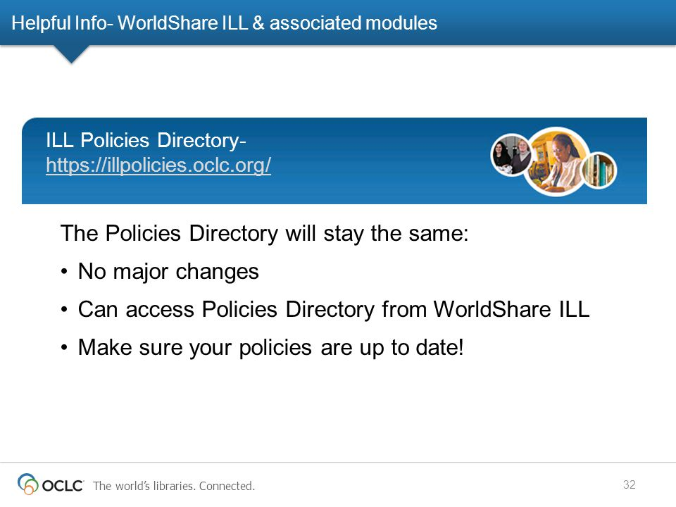 The world's libraries. Connected. Helpful Info- WorldShare ILL & associated modules 32 The Policies Directory will stay the same: No major changes Can