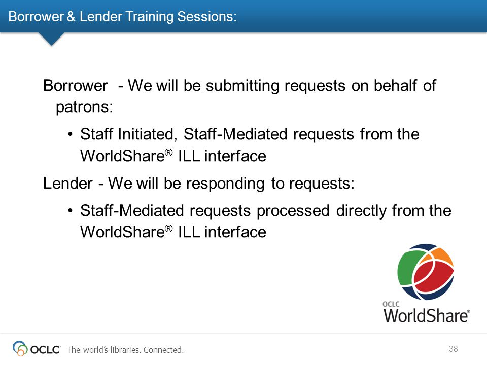 Borrower & Lender Training Sessions: 38 Borrower - We will be submitting requests on behalf of patrons: Staff Initiated, Staff-Mediated requests from the WorldShare ® ILL interface Lender - We will be responding to requests: Staff-Mediated requests processed directly from the WorldShare ® ILL interface