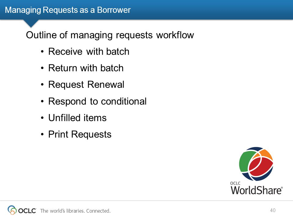 The world's libraries. Connected. Managing Requests as a Borrower 40 Outline of managing requests workflow Receive with batch Return with batch Reques