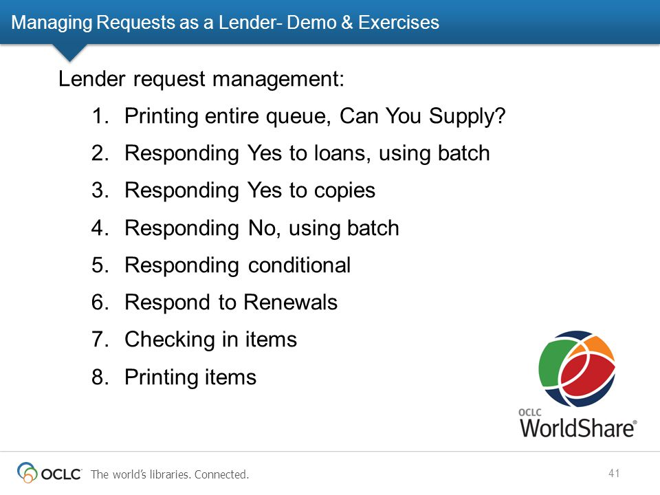 The world's libraries. Connected. Managing Requests as a Lender- Demo & Exercises 41 Lender request management: 1.Printing entire queue, Can You Suppl