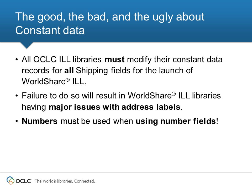 The world's libraries. Connected. The good, the bad, and the ugly about Constant data All OCLC ILL libraries must modify their constant data records f