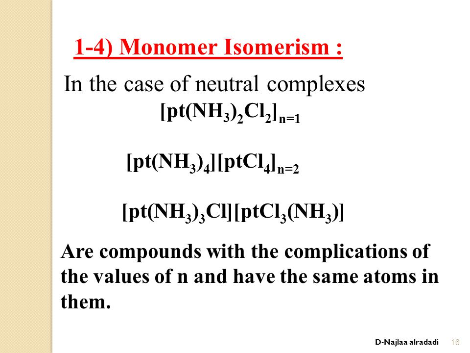 1-4) Monomer Isomerism : In the case of neutral complexes n=1 [pt(NH 3 ) 2 Cl 2 ] n=2 [ptCl 4 ][pt(NH 3 ) 4 ] [ptCl 3 (NH 3 )][pt(NH 3 ) 3 Cl] Are compounds with the complications of the values ​​ of n and have the same atoms in them.