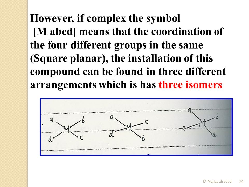 D-Najlaa alradadi24 However, if complex the symbol [M abcd] means that the coordination of the four different groups in the same (Square planar), the installation of this compound can be found in three different arrangements which is has three isomers