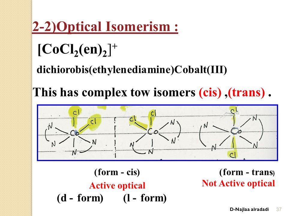D-Najlaa alradadi37 2-2)Optical Isomerism : [CoCl 2 (en) 2 ] + dichiorobis(ethylenediamine)Cobalt(III) This has complex tow isomers (cis),(trans).