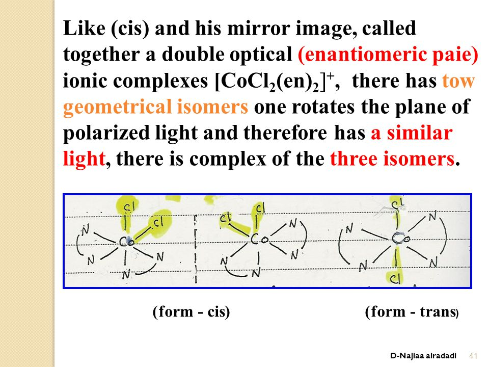 D-Najlaa alradadi41 Like (cis) and his mirror image, called together a double optical (enantiomeric paie) ionic complexes [CoCl 2 (en) 2 ] +, there has tow geometrical isomers one rotates the plane of polarized light and therefore has a similar light, there is complex of the three isomers.