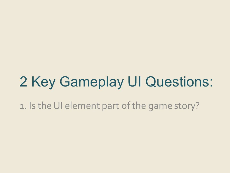 2 Key Gameplay UI Questions: 1. Is the UI element part of the game story?