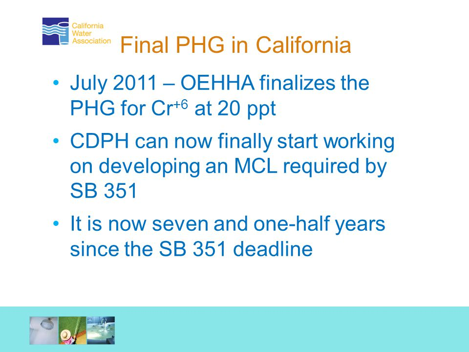 Final PHG in California July 2011 – OEHHA finalizes the PHG for Cr +6 at 20 ppt CDPH can now finally start working on developing an MCL required by SB 351 It is now seven and one-half years since the SB 351 deadline