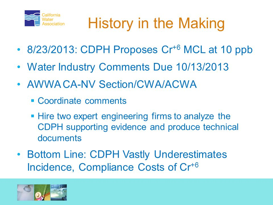 History in the Making 8/23/2013: CDPH Proposes Cr +6 MCL at 10 ppb Water Industry Comments Due 10/13/2013 AWWA CA-NV Section/CWA/ACWA  Coordinate comments  Hire two expert engineering firms to analyze the CDPH supporting evidence and produce technical documents Bottom Line: CDPH Vastly Underestimates Incidence, Compliance Costs of Cr +6