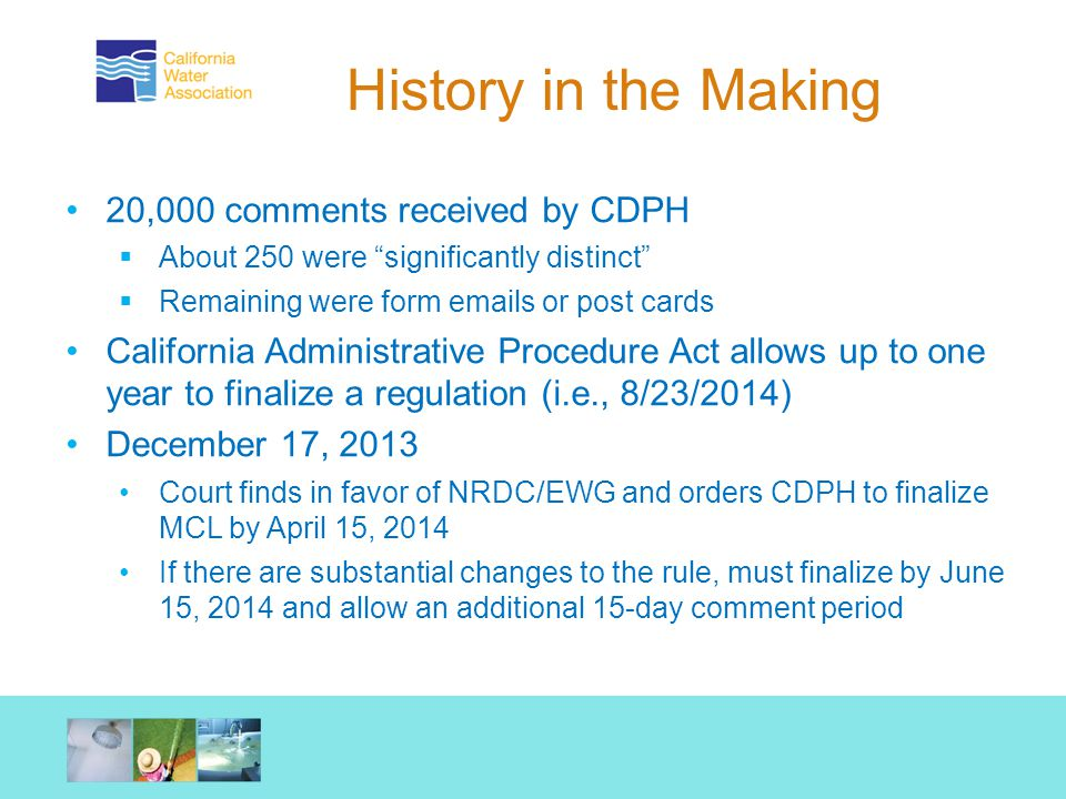 History in the Making 20,000 comments received by CDPH  About 250 were significantly distinct  Remaining were form emails or post cards California Administrative Procedure Act allows up to one year to finalize a regulation (i.e., 8/23/2014) December 17, 2013 Court finds in favor of NRDC/EWG and orders CDPH to finalize MCL by April 15, 2014 If there are substantial changes to the rule, must finalize by June 15, 2014 and allow an additional 15-day comment period