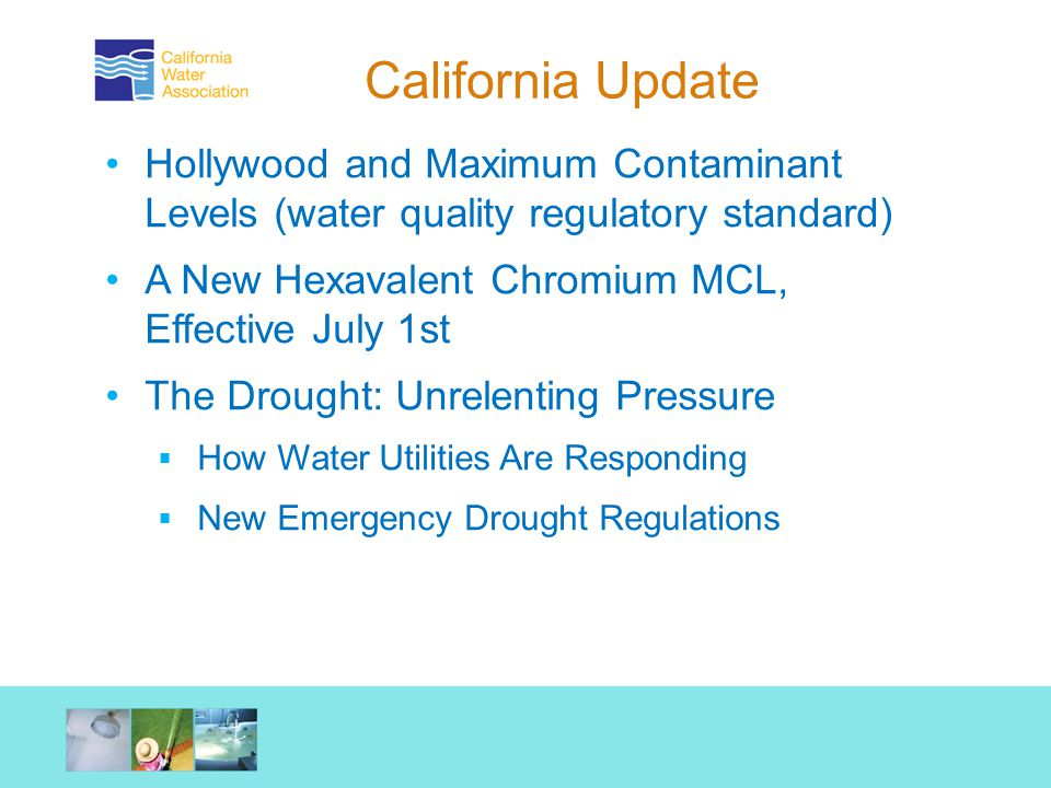 California Update Hollywood and Maximum Contaminant Levels (water quality regulatory standard) A New Hexavalent Chromium MCL, Effective July 1st The Drought: Unrelenting Pressure  How Water Utilities Are Responding  New Emergency Drought Regulations