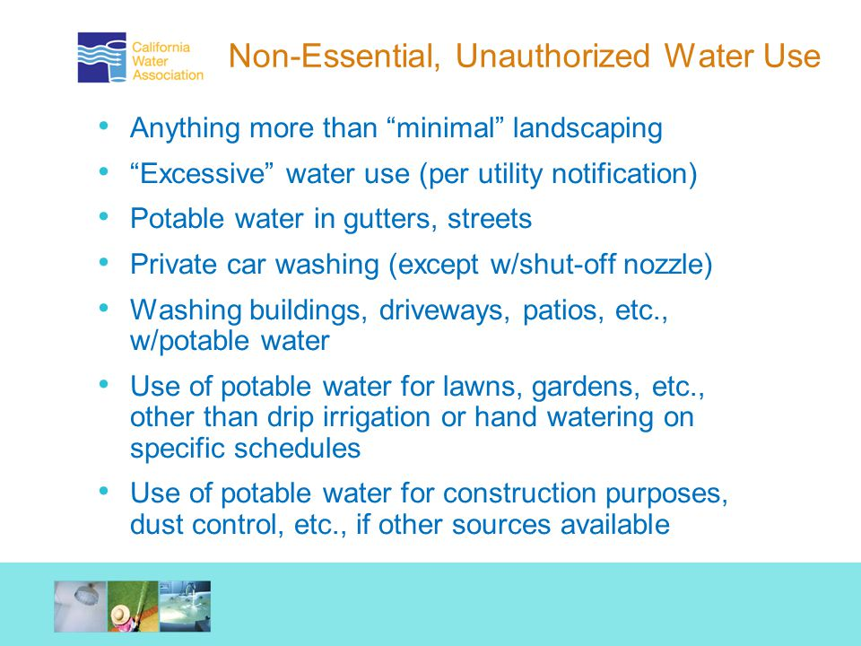 Non-Essential, Unauthorized Water Use Anything more than minimal landscaping Excessive water use (per utility notification) Potable water in gutters, streets Private car washing (except w/shut-off nozzle) Washing buildings, driveways, patios, etc., w/potable water Use of potable water for lawns, gardens, etc., other than drip irrigation or hand watering on specific schedules Use of potable water for construction purposes, dust control, etc., if other sources available